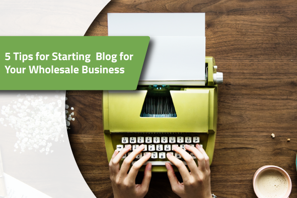 2019.03.06---5-Tips-for-Starting-A-Blog-for-Your-Wholesale-Business (1)
