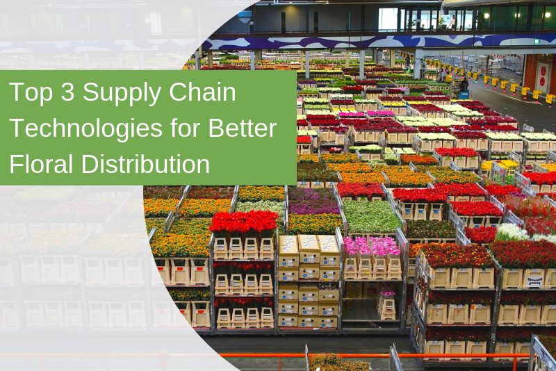 Top 3 Supply Chain Technologies for Better Floral Distribution